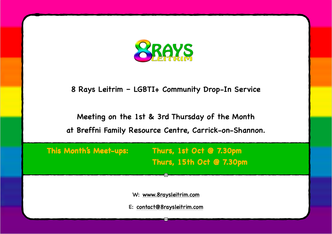 8 Rays Leitrim logo image.  8 Rays Leitrim – LGBTI+ Community Drop-In Service.  Meeting on the 1st & 3rd Thursday of the Month at Breffni Family Resource Centre, Carrick-on-Shannon.  This Month's Meet-ups: Thursday, 1st October and Thursday 15th October at 7.30pm.  Website: www.8raysleitrim.com Email: contact@8raysleitrim.com
