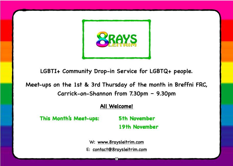 LGBTI+ Community Drop-in Service for LGBTQ+ people. Meet-ups on the 1st & 3rd Thursday of the month in Breffni FRC, Carrick-on-Shannon from 7.30pm – 9.30pm All Welcome! This Month's Meet-ups: 5th November 19th November W:www.8raysleitrim.com E:contact@8raysleitrim.com