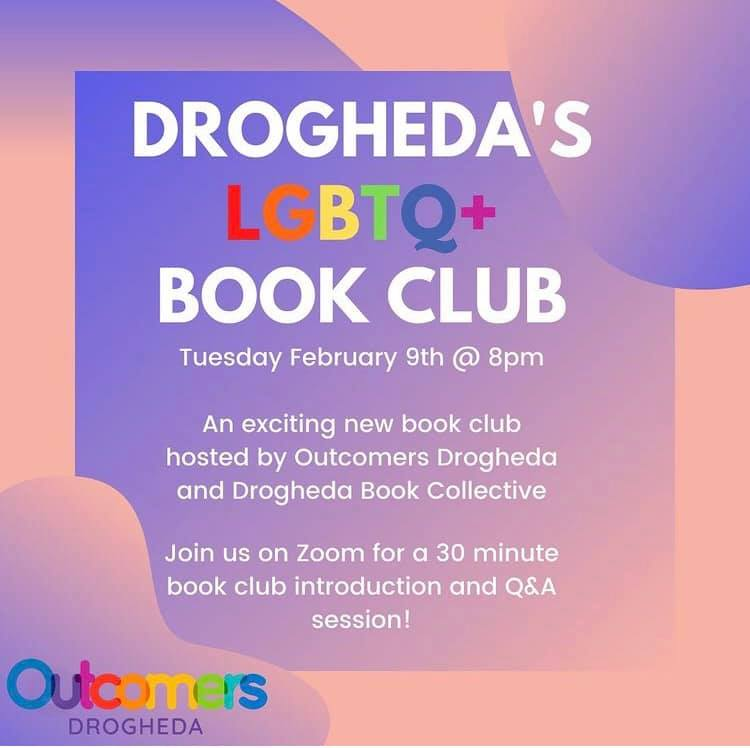 DROGHEDA LGBTQ+ BOOK CLUB • Tuesday February 9th at 8pm. An exciting new book club hosted by Outcomers Drogheda and Drogheda Book Collective. Join us on Zoom for a 30 minute introduction and Q&A session. [Outcomers Drogheda logo]